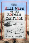 The Hill Wars of the Korean Conflict: A Dictionary of Hills, Outposts and Other Sites of Military Action - Paul M. Edwards