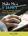 Make Me a Story: Teaching Writing Through Digital Storytelling - Lisa C. Miller