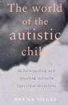 The World of the Autistic Child: Understanding and Treating Autistic Spectrum Disorders - Bryna Siegel