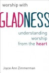 Worship with Gladness: Understanding Worship from the Heart - Joyce Ann Zimmerman