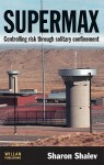 Supermax: Controlling Risk Through Solitary Confinement - Sharon Shalev