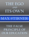 The Ego and Its Own and The False Principle of Our Education - Max Stirner, Steven T. Byington, Robert H. Beebe