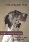 Dog Body, Dog Mind: Exploring Canine Consciousness and Total Well-Being - Michael W. Fox
