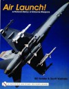 Air Launch!: A Pictorial History of Airborne Weapons - William G. Holder, Doug Sahlin