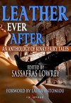 "Leather Ever After: An Anthology of Kinky Fairy Tales - Sassafras Lowrey, Ariel Dalziel, Rob Rosen, Raven Kaldera, Elizabeth ""Jake"" Hart, Karen Taylor, Alysia Angel, Goldie Dartmouth, Sossity Chiricuzio, Mollena Williams, Miss Lola Sunshine, Miel Rose, Nalu Kalani, Cynthia Hamilton, Hosha, D.L. King, Ali Oh, Lee Ha"