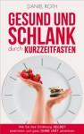 Gesund und schlank durch Kurzzeitfasten: Wie Sie Ihre Ernährung selbst bestimmen und ganz ohne Diät abnehmen (German Edition) - Daniel Roth