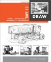 How to Draw: drawing and sketching objects and environments from your imagination - Scott Robertson, Thomas Bertling