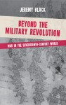 Beyond the Military Revolution: War in the Seventeenth Century World - Jeremy Black