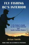 Fly Fishing BC's Interior: A Flyfisher's Guide to the Central Interior and North Cariboo Waters - Brian W. Smith