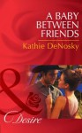 A Baby Between Friends (Mills & Boon Desire) (The Good, the Bad and the Texan - Book 2) - Kathie DeNosky