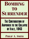 Bombing to Surrender: The Contribution of Airpower to the Collapse of Italy, 1943 - Philip Smith