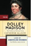 Dolley Madison: First Lady and Founder - Catherine Allgor