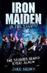 Iron Maiden: In the Studio: The Stories Behind Every Album - Jake Brown