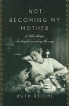 Not Becoming My Mother: And Other Things She Taught Me Along the Way - Ruth Reichl