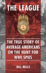The League: The True Story of Average Americans on the Hunt for WWI Spies - BILL MILLS