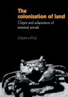 The Colonisation of Land: Origins and Adaptations of Terrestrial Animals - Colin Little