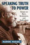 Speaking Truth To Power: Essays On Race, Resistance, And Radicalism - Manning Marable