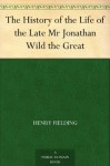 The History of the Life of the Late Mr Jonathan Wild the Great - Henry Fielding