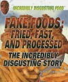 Fake Foods: Fried, Fast, and Processed: The Incredibly Disgusting Story - Paula Johanson