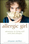 Allergic Girl: Adventures in Living Well with Food Allergies - Sloane Miller