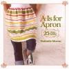 """A"" Is for Apron: 25 Fresh & Flirty Designs - Nathalie Mornu"