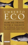 How to Travel with a Salmon and Other Essays - Umberto Eco