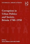 Corruption In Urban Politics And Society, Britain 1780 1950 - James R. Moore, John Smith