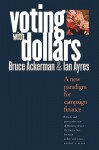 Voting with Dollars: A New Paradigm for Campaign Finance - Bruce Ackerman, Ian Ayres