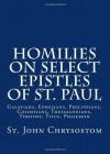 Homilies on Select Epistles of St. Paul: Galatians, Ephesians, Philippians, Colossians, Thessalonians, Timothy, Titus, Philemon - John Chrysostom, Paul A. Böer Sr.
