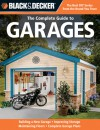 Black & Decker The Complete Guide to Garages: Includes: Building a New Garage, Repairing & Replacing Doors & Windows, Improving Storage, Maintaining Floors, Upgrading Electrical Service, Complete Garage Plans - Chris Marshall