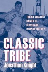 Classic Tribe: The 50 Greatest Games in Cleveland Indians History (Classic Cleveland) - Jonathan Knight