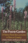 The Prairie Garden: Seventy Native Plants You Can Grow in Town or Country - J. Robert Smith, Beatrice S. Smith