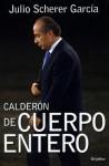 Calderón de cuerpo entero - Julio Scherer García