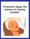 Premature Aging: The Solution To Staying Youthful - Pamela Briggs
