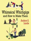 Whimsical Whirligigs and How to Make Them - Anders S. Lunde