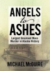 Angels to Ashes: Largest Unsolved Mass Murder in Alaska History - Michael McGuire