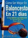 """Cómo Ser Mejor en Baloncesto en 21 días - """"La Guía Definitiva para Perfeccionar Tu Técnica De Tiro, Pase y Bote"""" (Spanish Edition) - James Wilson"""