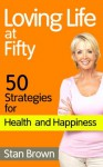 Loving Life at Fifty: 50 Strategies for Health, Happiness and Success When You've Lived Half a Century - Stan Brown