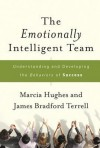 The Emotionally Intelligent Team: Understanding and Developing the Behaviors of Success - Marcia M. Hughes, James Bradford Terrell