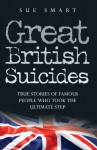 Great British Suicides: True Stories of Famous People Who Took the Ultimate Step - Sue Smart