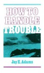 How to Handle Trouble - Jay E. Adams