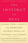The Instinct to Heal: Curing Stress, Anxiety, and Depression Without Drugs and Without Talk Therapy - David Servan-Schreiber