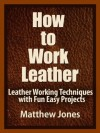 How to Work Leather. Leather Working Techniques with Fun, Easy Projects. - Matthew Jones