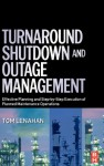 Turnaround, Shutdown and Outage Management: Effective Planning and Step-by-Step Execution of Planned Maintenance Operations - Tom Lenahan