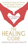 The Healing Code: 6 Minutes to Heal the Source of Your Health, Success or Relationship Issue - Alex Loyd, Ben Johnson