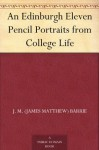 An Edinburgh Eleven: Pencil Portraits From College Life - J.M. Barrie