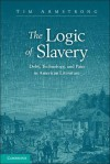 The Logic of Slavery: Debt, Technology, and Pain in American Literature - Tim Armstrong