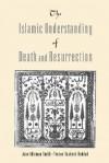 The Islamic Understanding of Death and Resurrection - Jane Idelman Smith, Yvonne Yazbeck Haddad