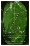 Eco Barons: The Dreamers, Schemers, and Millionaires Who Are Saving Our Planet - Edward Humes