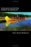 Voyages of Peter Esprit Radisson: An Account of His Travels and Experiences Among the North American Indians from 1652 to 1684 - Peter Esprit Radisson, Alex Struik